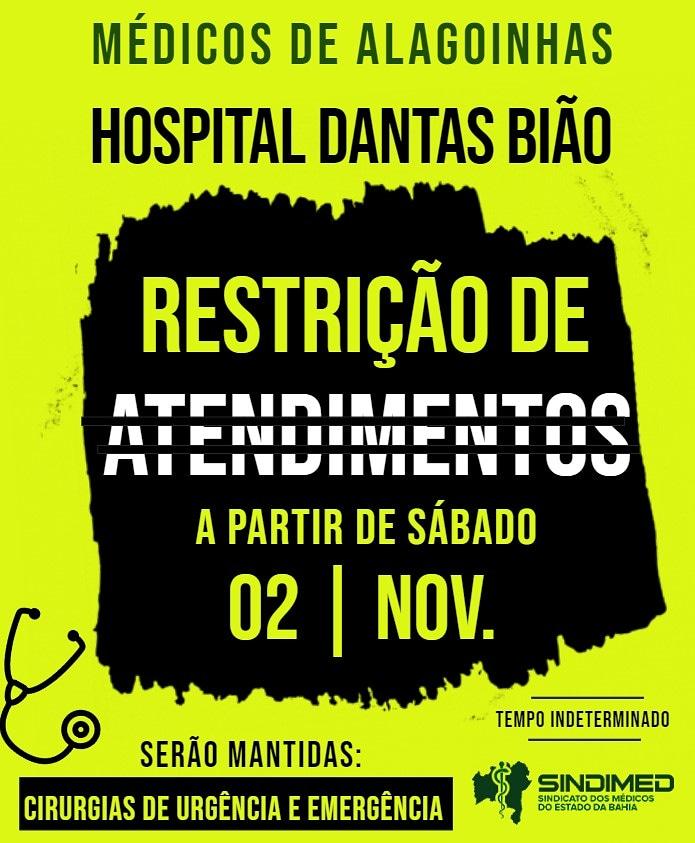 """*Com dois meses de atraso nos salários, médicos restringem atendimentos no Hospital Dantas Bião, em Alagoinhas* _O Hospital é referência em urgência e emergência para 16 municípios, com uma média de 450 atendimentos por dia_ O Sindicato dos Médicos do Estado da Bahia, Sindimed-BA, informa que os médicos do Hospital Regional Dantas Bião, do município de Alagoinhas, iniciam restrição de atendimentos, a partir das zero hora de sábado, 2 de novembro. A partir daí, serão atendidas apenas as fichas vermelhas e amarelas, referendados pelos médicos e realizadas somente cirurgias de urgência e emergência, com suspensão das eletivas. O Dantas Bião é um Hospital ligado à Secretaria de Saúde do Estado da Bahia - Sesab, gerido pela IBDAH. A mobilização, por tempo indeterminado, foi definida em Assembleia, realizada nesta terça-feira, dia 29. """"A restrição vai continuar até que o IBDAH pague os salários atrasados, de agosto e setembro, em cumprimento ao contrato. Caso a empresa apresente proposta de acordo, será submetida à aprovação de Assembleia"""", afirma a presidente do Sindimed-BA, Dra. Ana Rita de Luna Freire Peixoto. A dirigente comenta que os médicos presentes à assembleia relataram condições precárias de trabalho no Hospital, que é referência de urgência e emergência para 16 municípios, com uma média de 450 atendimentos por dia. """"Identificamos uma grande sobrecarga de trabalho, com apenas dois médicos clínicos por plantão e um pediatra, por exemplo. Esse subdimensionamento de profissionais, ao impactar nos atendimentos, gera inclusive um grande sofrimento para a população, acarretando em extenso tempo de espera"""", afirma Dra. Ana Rita. Ela relata que as pessoas enfrentam condições difíceis no local, com falta de medicamentos básicos e essenciais; equipamentos ineficazes e consultórios sem ar condicionado, dentre outros problemas. A presidente diz que os médicos seguem em estado permanente de Assembleia. """"Não há qualquer previsão de regularização dos dois meses de pagamento e"""