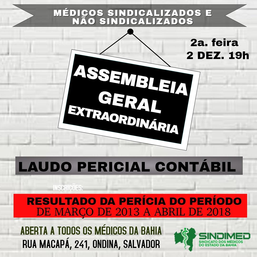 EDITAL DE CONVOCAÇÃO: ASSEMBLEIA GERAL EXTRAORDINÁRIA O Sindicato dos Médicos no Estado da Bahia – SINDIMED convoca todos os médicos, associados e não associados, de toda a base territorial deste sindicato – Estado da Bahia, a comparecerem à Assembleia Geral Extraordinária a ser realizada no dia 02 de dezembro de 2019, às 19:00 h, em primeira convocação e às 19h30, em segunda convocação, com a presença de qualquer número de trabalhadores médicos, conforme art. 16 do Estatuto da entidade, em sua sede localizada na Rua Macapá, 241, Ondina, Salvador-Bahia, com a finalidade específica de tomarem conhecimento do laudo pericial contábil extrajudicial realizada neste Sindicato, referente ao período de março de 2013 a abril de 2018.