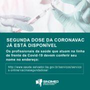A segunda Dose da CoronaVac já está sendo aplicada nos pacientes que foram imunizados na primeira rodada de vacinação. A segunda dose está disponível para profissionais da saúde que atuam na linha de frente da Covid-19 e para os idosos que moram em abrigos. Para saber se seu nome está na lista da prefeitura para o recebimento da segunda dose acesse o site http://www.saude.salvador.ba.gov.br/servicos/servicos-online/vacinasegundadose/